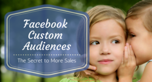 Facebook Custom Audiences- The Secret to More Sales